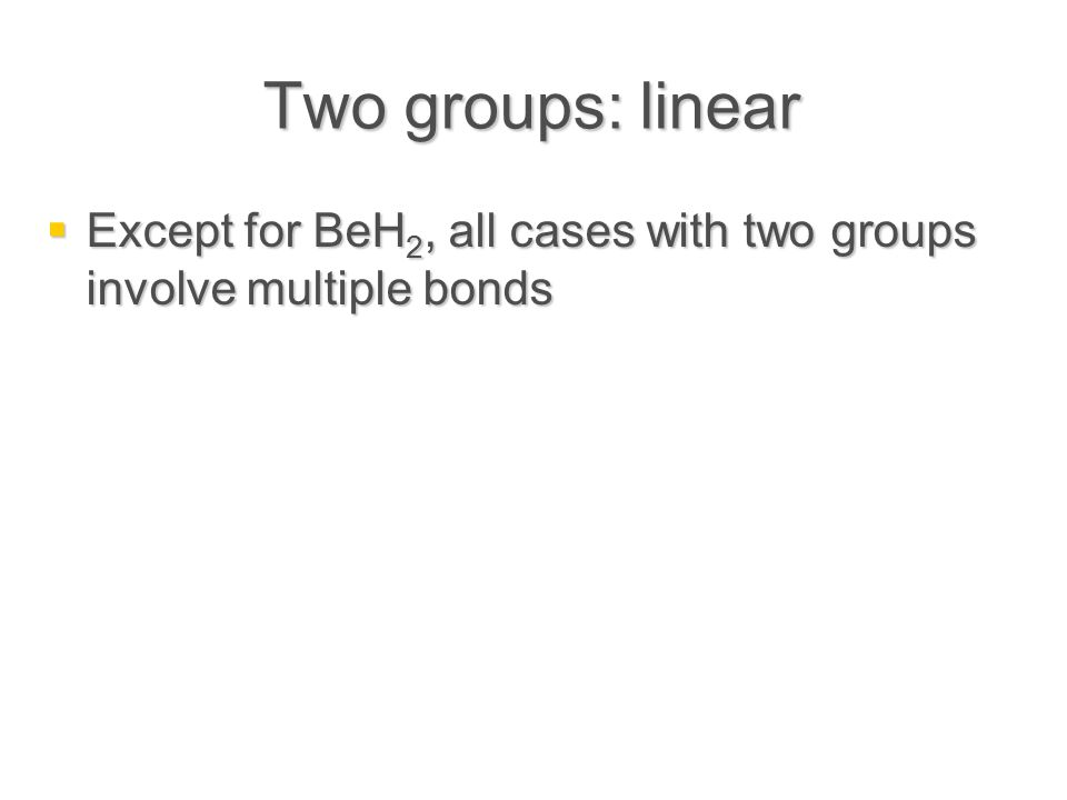 Two groups: linear  Except for BeH 2, all cases with two groups involve multiple bonds