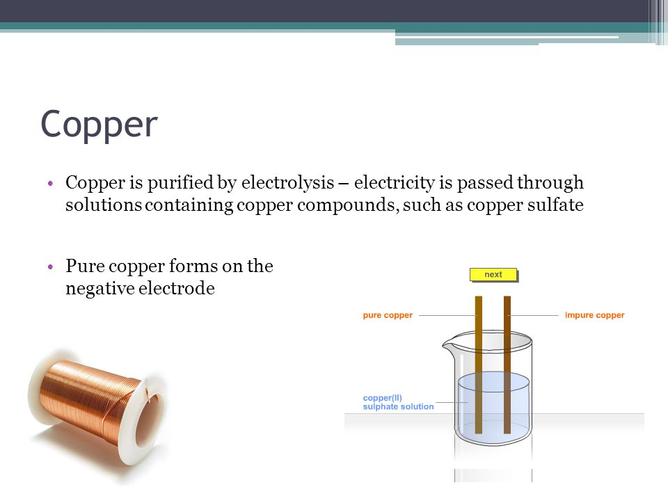 Copper Copper is purified by electrolysis – electricity is passed through solutions containing copper compounds, such as copper sulfate Pure copper forms on the negative electrode