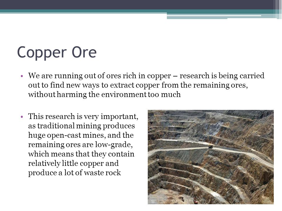 Copper Ore We are running out of ores rich in copper – research is being carried out to find new ways to extract copper from the remaining ores, without harming the environment too much This research is very important, as traditional mining produces huge open-cast mines, and the remaining ores are low-grade, which means that they contain relatively little copper and produce a lot of waste rock