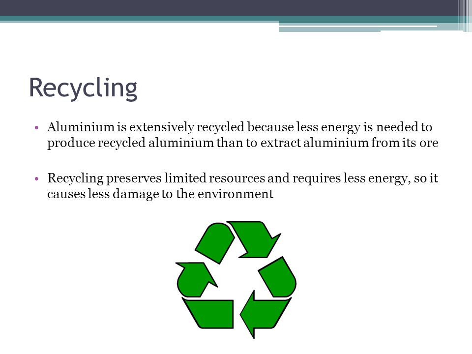 Recycling Aluminium is extensively recycled because less energy is needed to produce recycled aluminium than to extract aluminium from its ore Recycling preserves limited resources and requires less energy, so it causes less damage to the environment