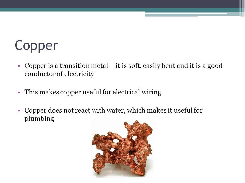 Copper Copper is a transition metal – it is soft, easily bent and it is a good conductor of electricity This makes copper useful for electrical wiring Copper does not react with water, which makes it useful for plumbing