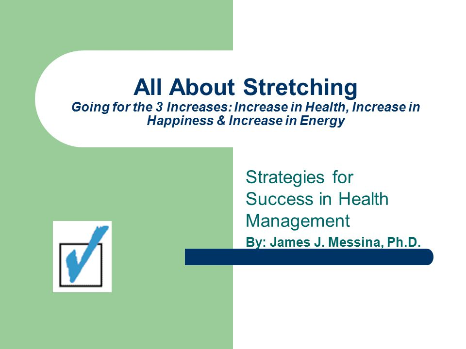 All About Stretching Going for the 3 Increases: Increase in Health, Increase in Happiness & Increase in Energy Strategies for Success in Health Management By: James J.