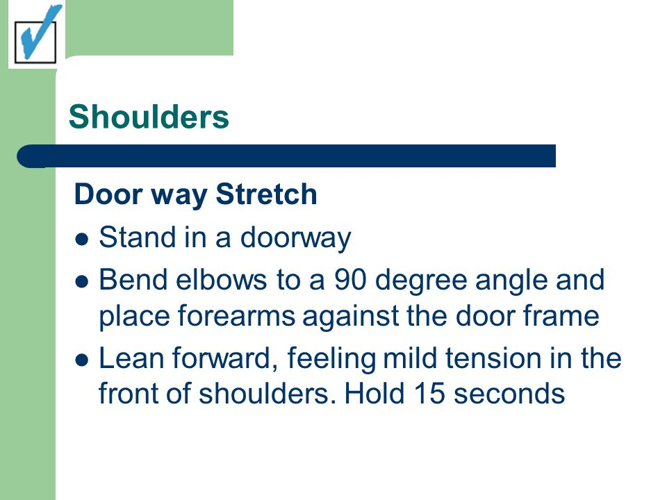 Shoulders Door way Stretch Stand in a doorway Bend elbows to a 90 degree angle and place forearms against the door frame Lean forward, feeling mild tension in the front of shoulders.