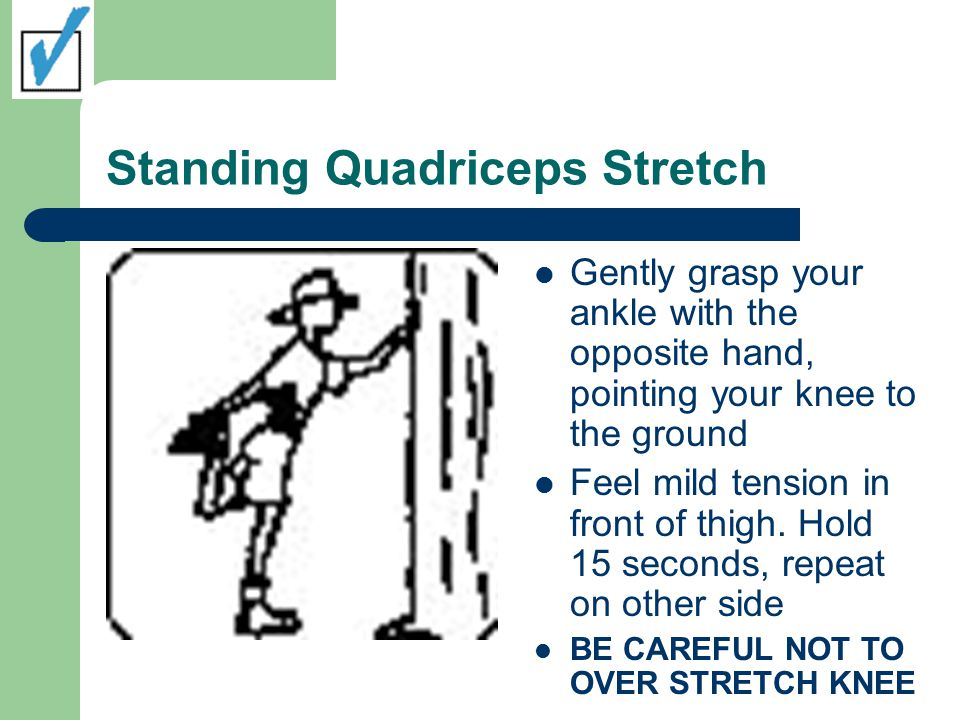 Standing Quadriceps Stretch Gently grasp your ankle with the opposite hand, pointing your knee to the ground Feel mild tension in front of thigh.