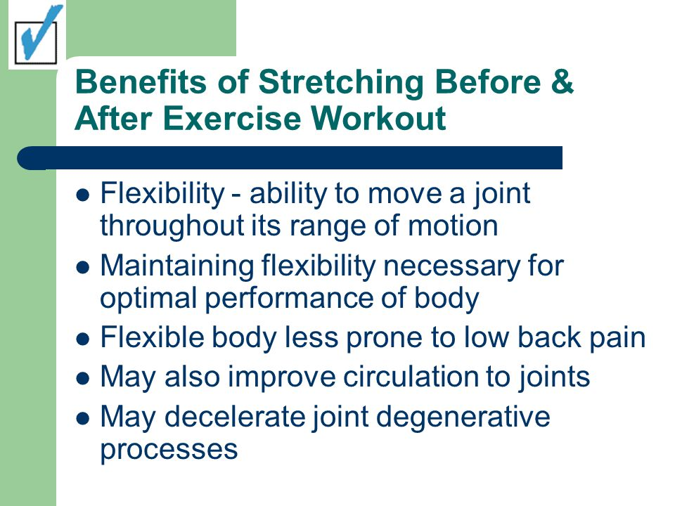 Benefits of Stretching Before & After Exercise Workout Flexibility - ability to move a joint throughout its range of motion Maintaining flexibility necessary for optimal performance of body Flexible body less prone to low back pain May also improve circulation to joints May decelerate joint degenerative processes