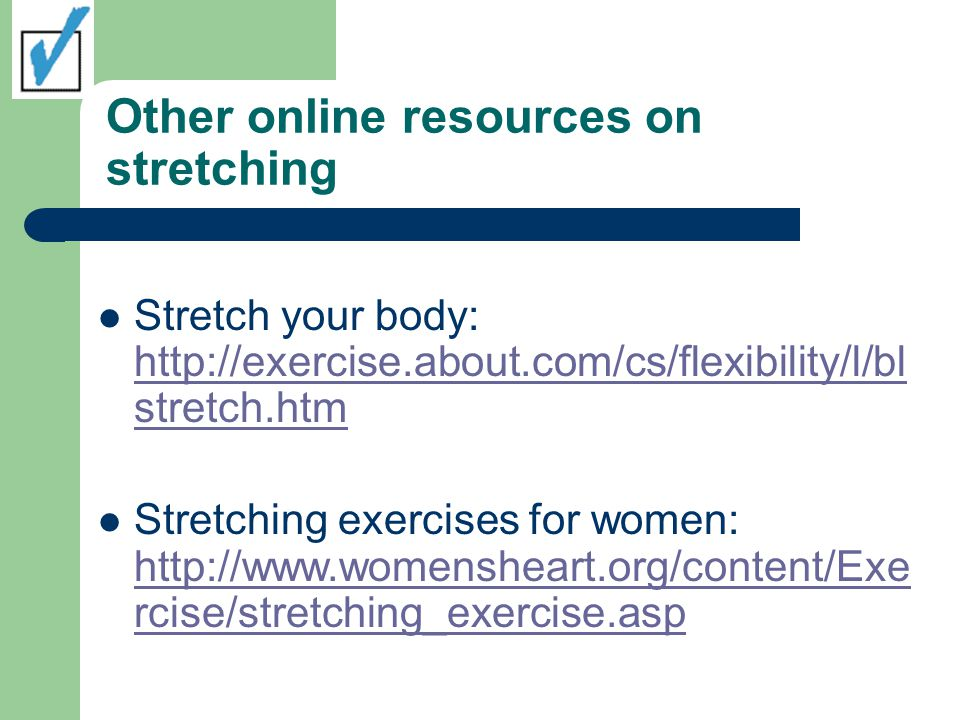 Other online resources on stretching Stretch your body:   stretch.htm   stretch.htm Stretching exercises for women:   rcise/stretching_exercise.asp   rcise/stretching_exercise.asp