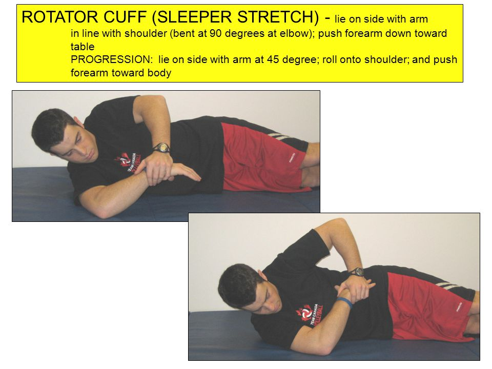 ROTATOR CUFF (SLEEPER STRETCH) - lie on side with arm in line with shoulder (bent at 90 degrees at elbow); push forearm down toward table PROGRESSION: lie on side with arm at 45 degree; roll onto shoulder; and push forearm toward body