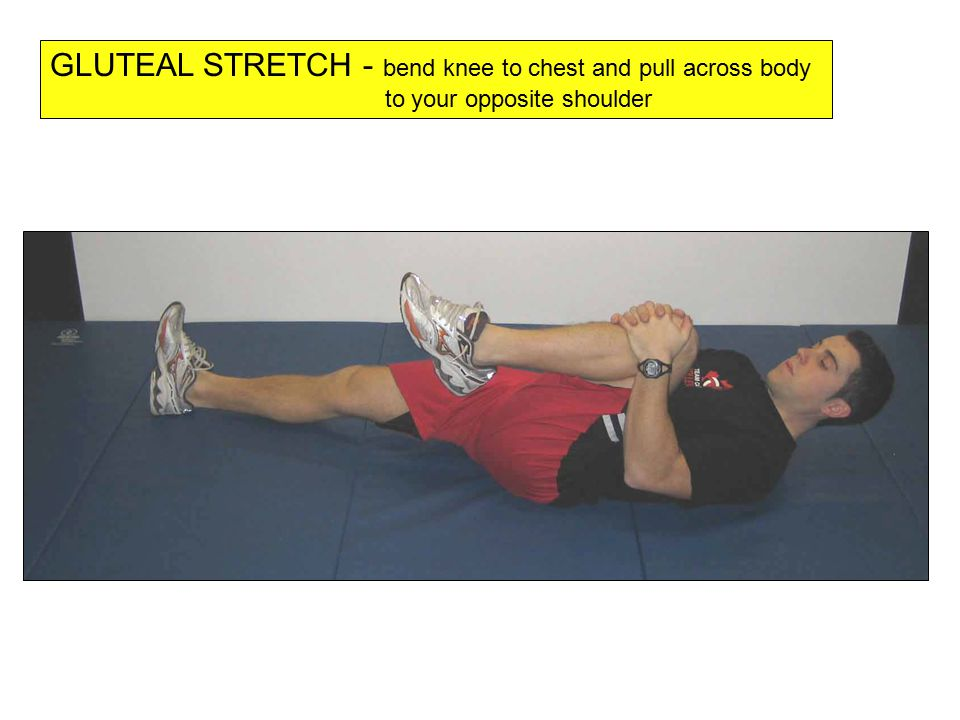 GLUTEAL STRETCH - bend knee to chest and pull across body to your opposite shoulder