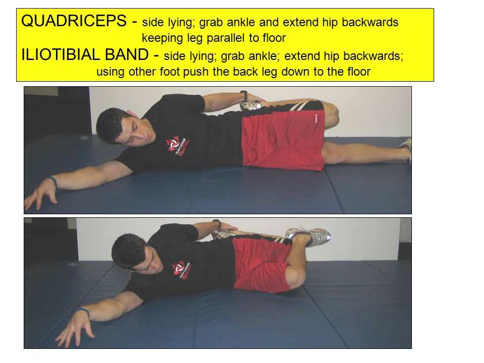 QUADRICEPS - side lying; grab ankle and extend hip backwards keeping leg parallel to floor ILIOTIBIAL BAND - side lying; grab ankle; extend hip backwards; using other foot push the back leg down to the floor