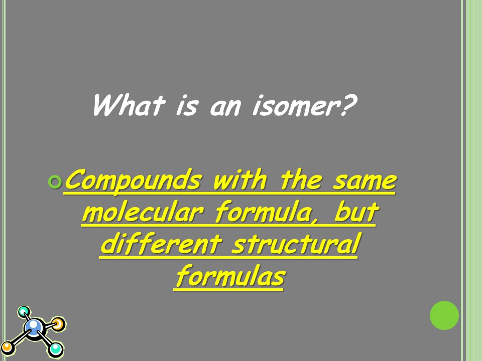 What is an isomer Compounds with the same molecular formula, but different structural formulas