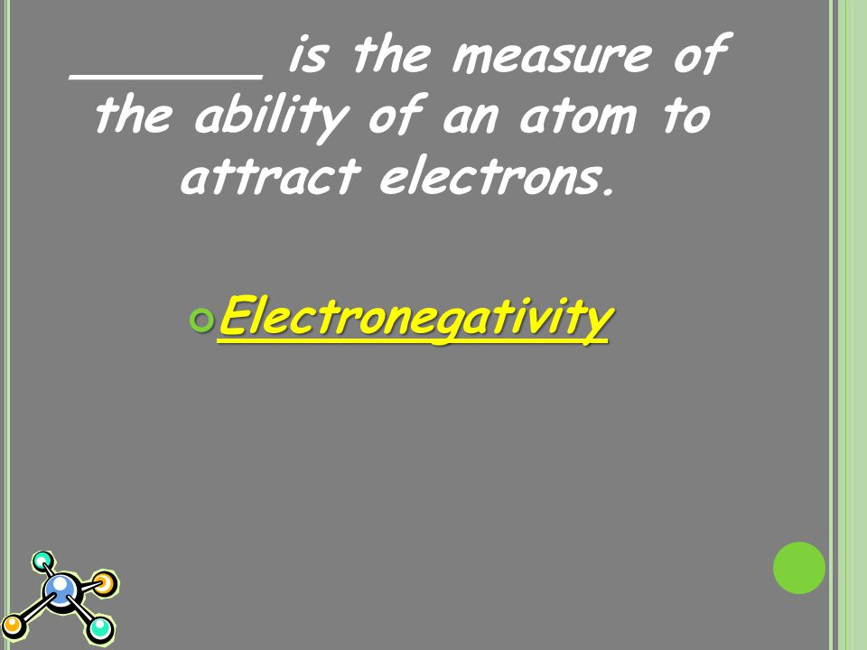 ______ is the measure of the ability of an atom to attract electrons. Electronegativity
