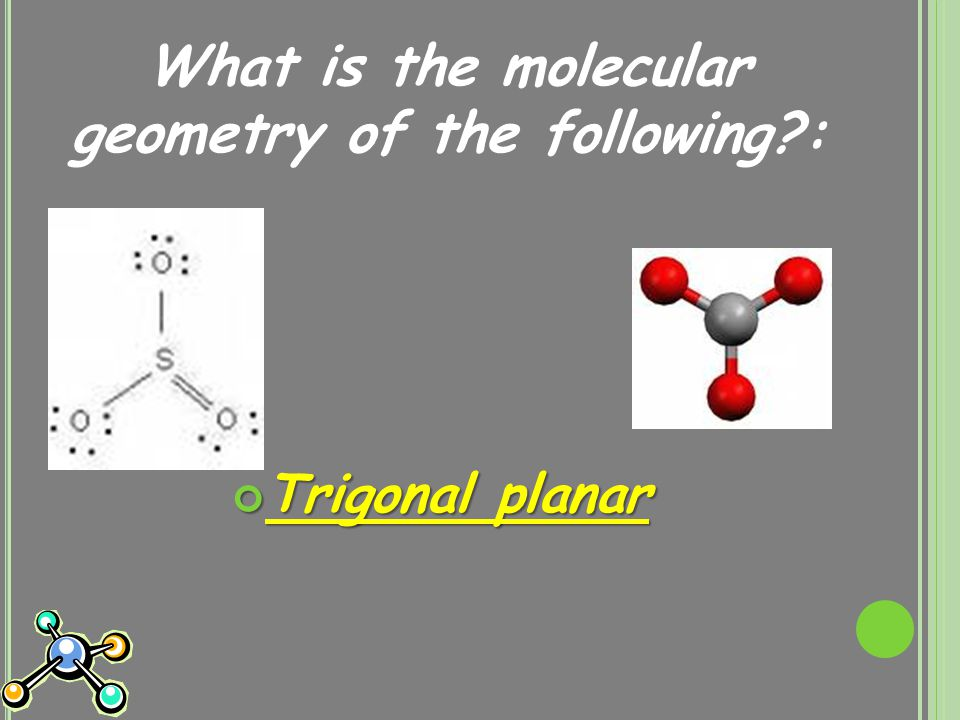 What is the molecular geometry of the following : Trigonal planar