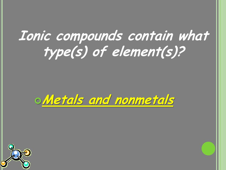 Ionic compounds contain what type(s) of element(s) Metals and nonmetals
