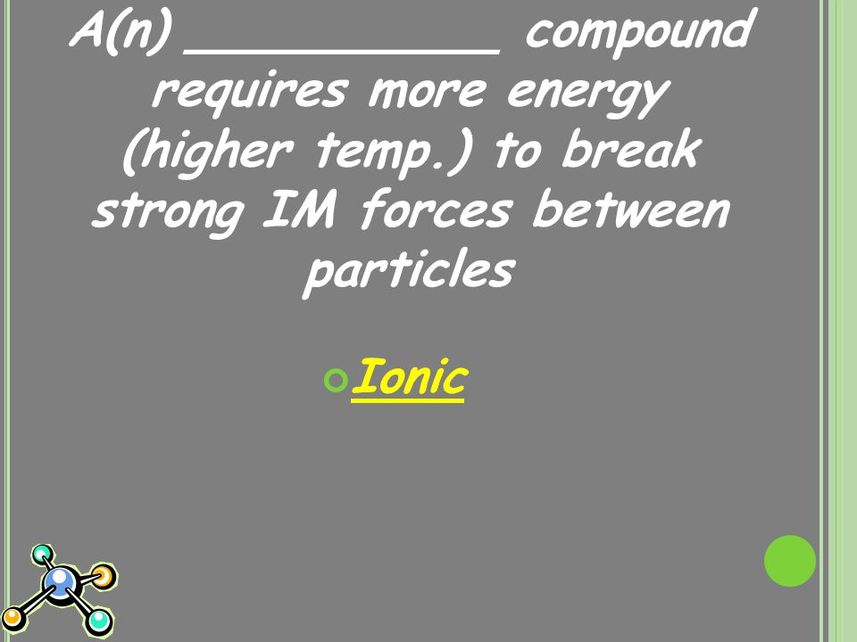 A(n) __________ compound requires more energy (higher temp.) to break strong IM forces between particles Ionic