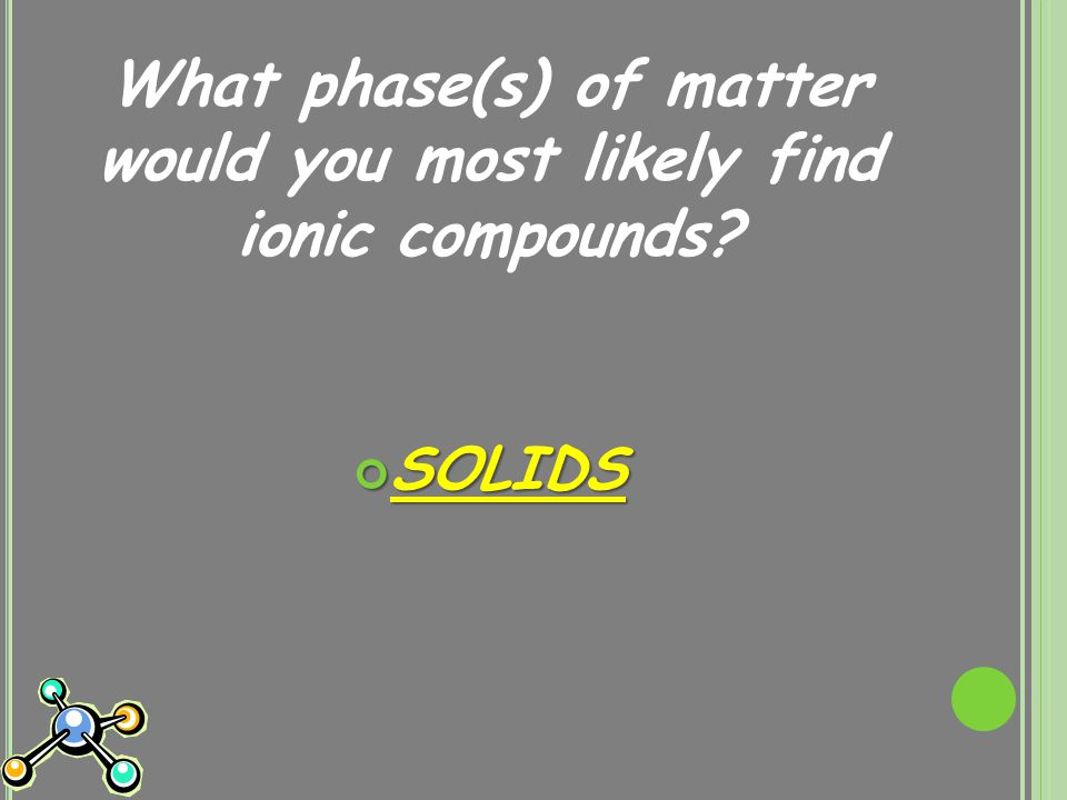 What phase(s) of matter would you most likely find ionic compounds SOLIDS