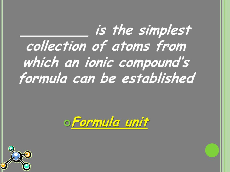 ________ is the simplest collection of atoms from which an ionic compound's formula can be established Formula unit