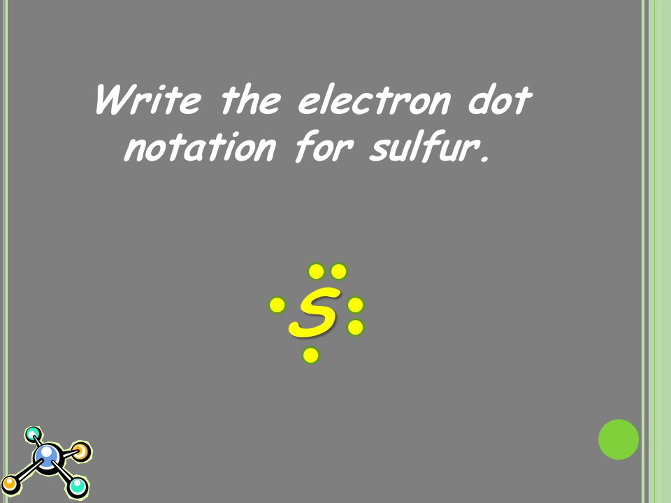 Write the electron dot notation for sulfur. S