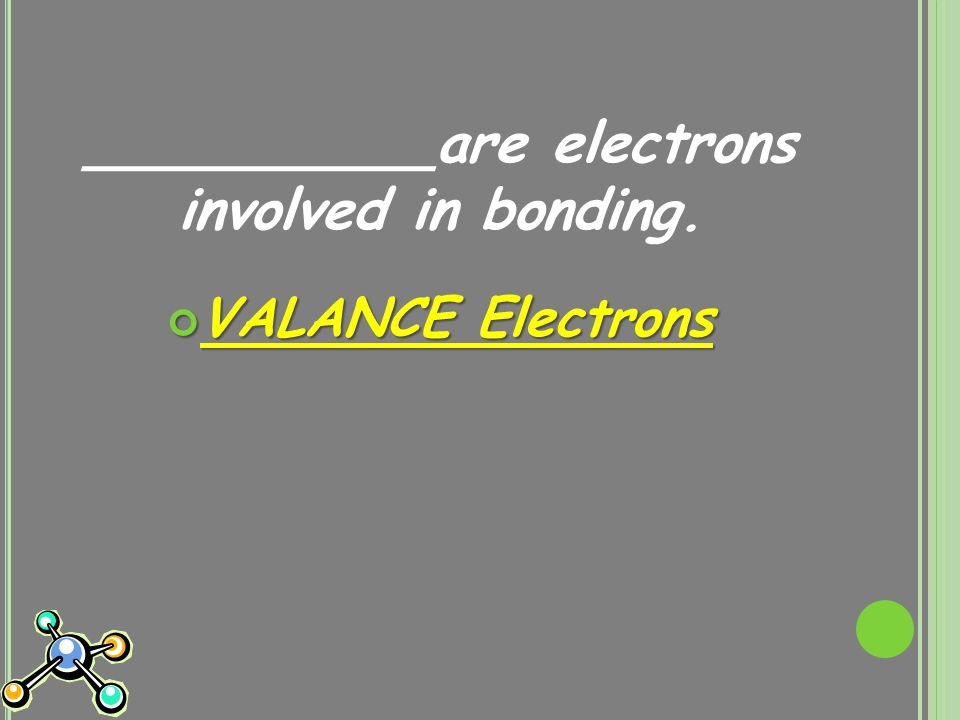 __________are electrons involved in bonding. VALANCE Electrons