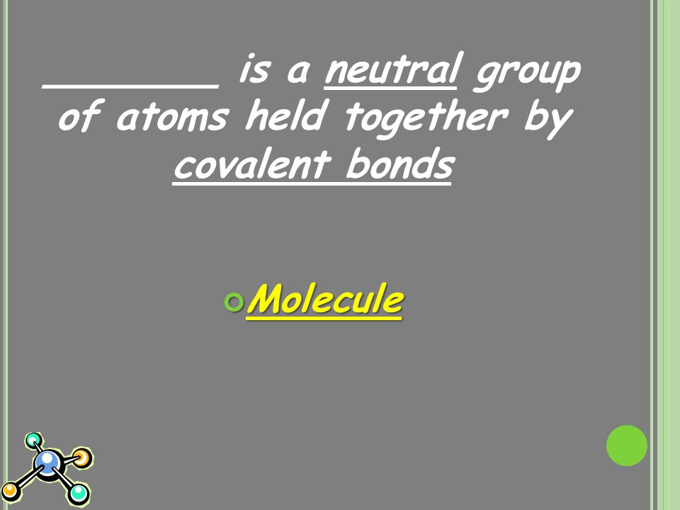 _______ is a neutral group of atoms held together by covalent bonds Molecule