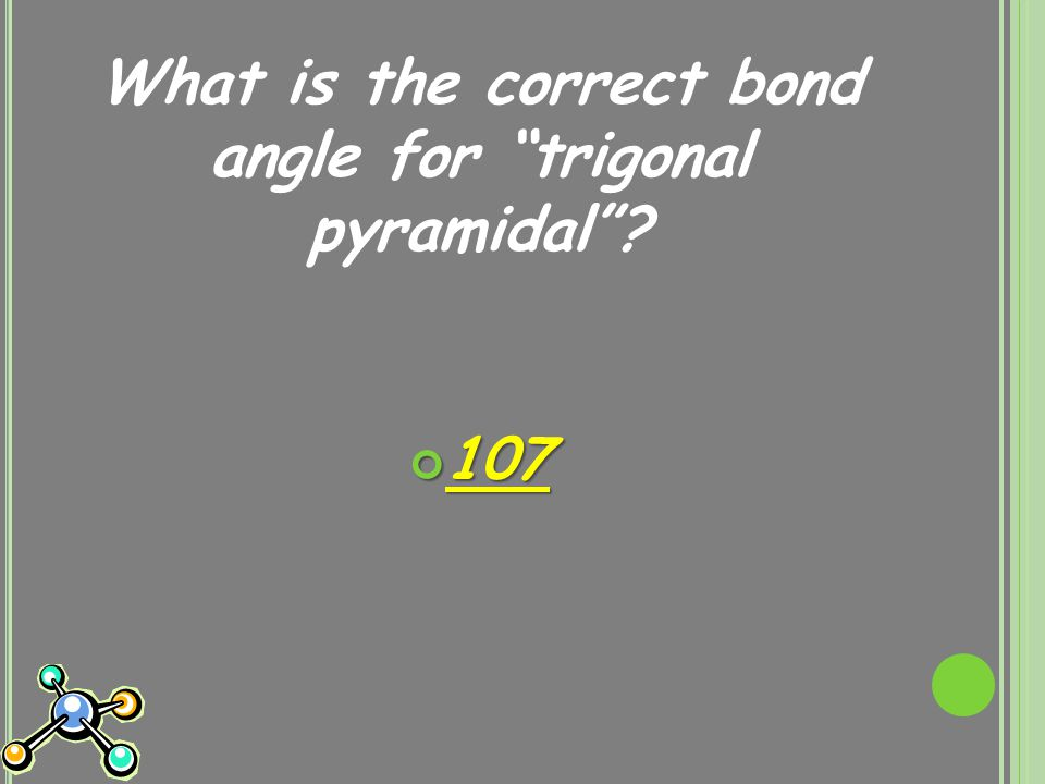 What is the correct bond angle for trigonal pyramidal 107