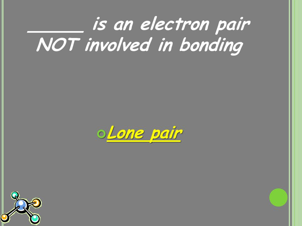 _____ is an electron pair NOT involved in bonding Lone pair