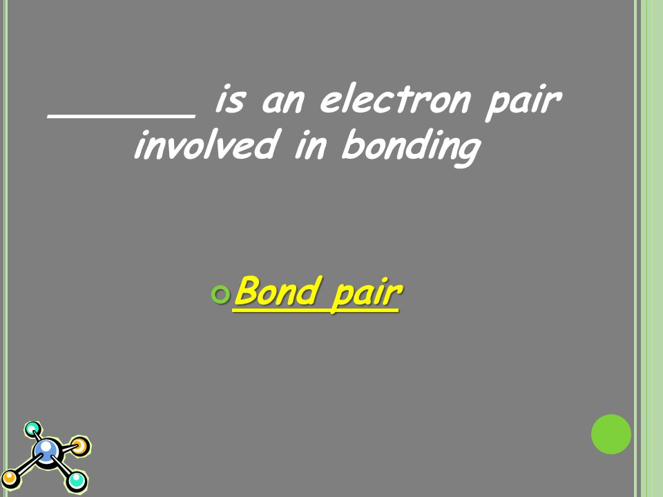 ______ is an electron pair involved in bonding Bond pair