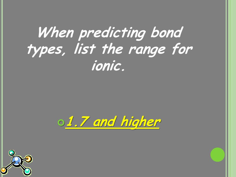 When predicting bond types, list the range for ionic. 1.7 and higher