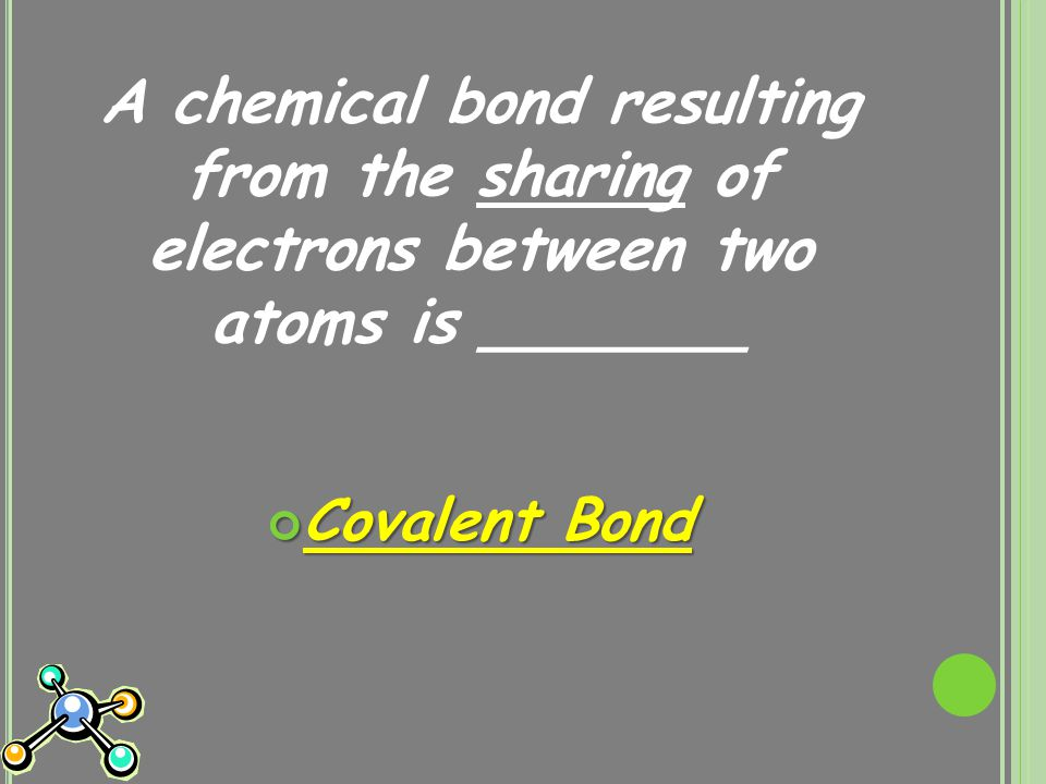 A chemical bond resulting from the sharing of electrons between two atoms is _______ Covalent Bond