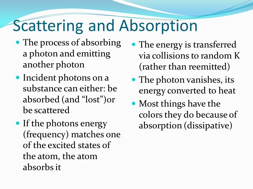 Scattering and Absorption The process of absorbing a photon and emitting another photon Incident photons on a substance can either: be absorbed (and lost )or be scattered If the photons energy (frequency) matches one of the excited states of the atom, the atom absorbs it The energy is transferred via collisions to random K (rather than reemitted) The photon vanishes, its energy converted to heat Most things have the colors they do because of absorption (dissipative)