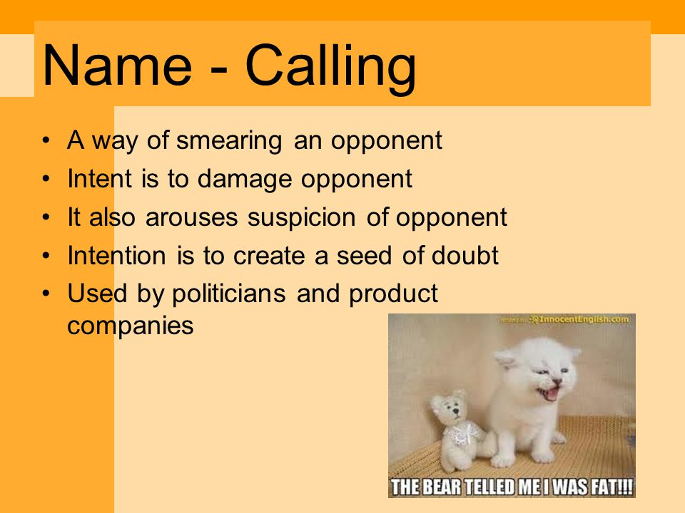 Name - Calling A way of smearing an opponent Intent is to damage opponent It also arouses suspicion of opponent Intention is to create a seed of doubt Used by politicians and product companies