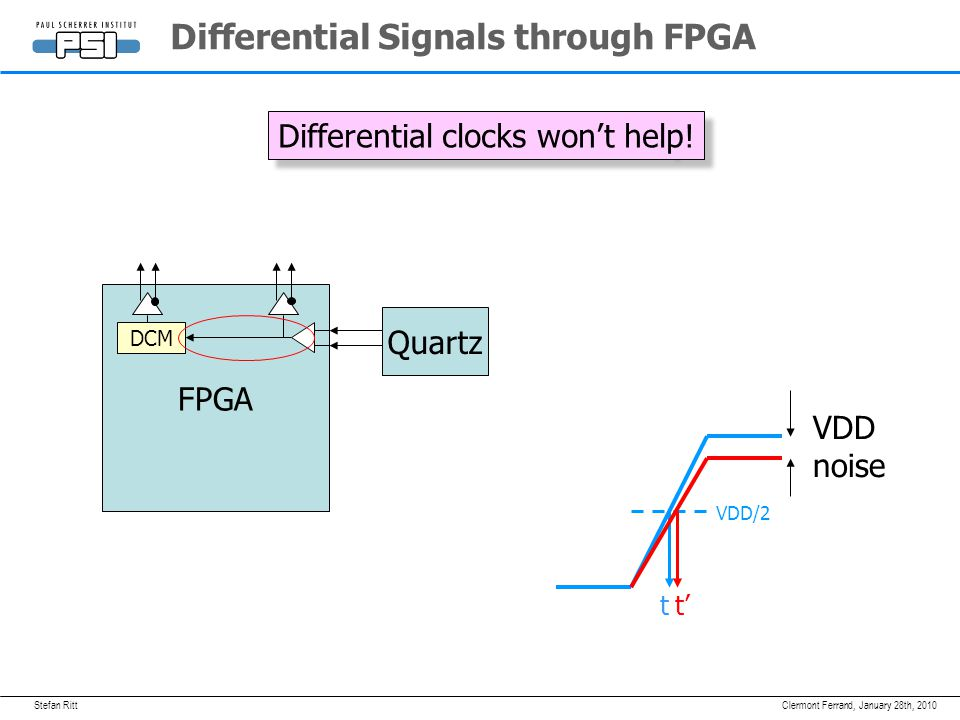 Stefan RittJanuary 28th, 2010Clermont Ferrand, Differential Signals through FPGA Quartz FPGA DCM Differential clocks won't help.
