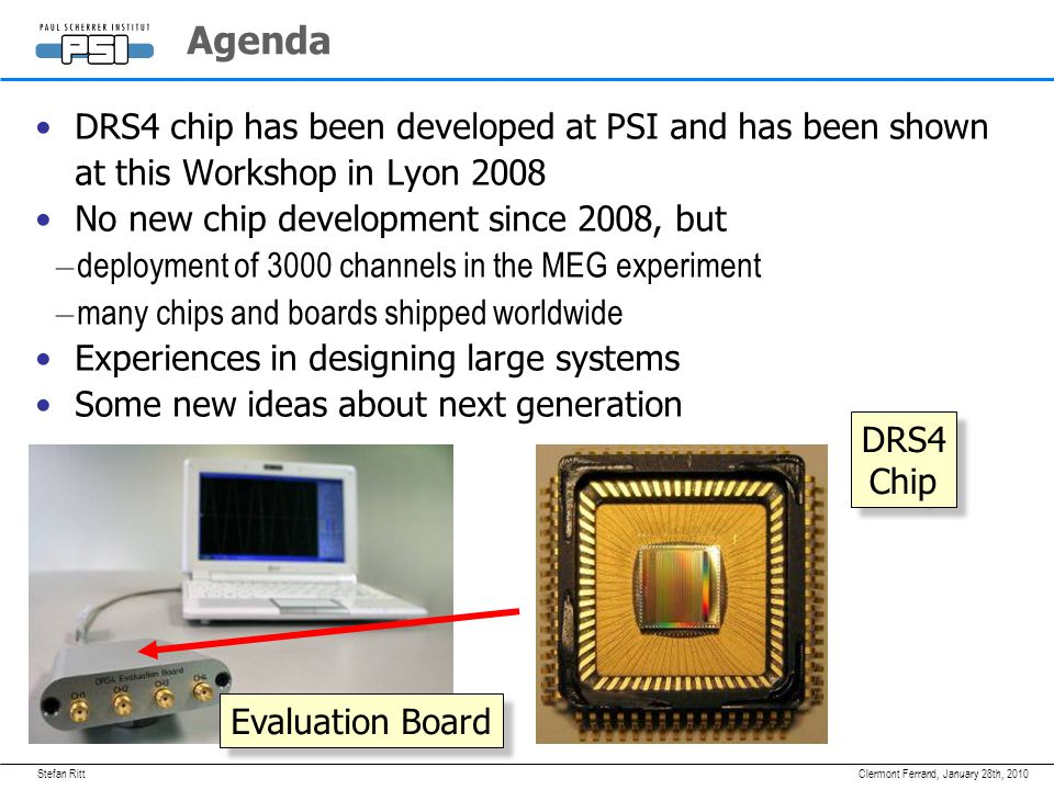 January 28th, 2010Clermont Ferrand, Agenda DRS4 chip has been developed at PSI and has been shown at this Workshop in Lyon 2008 No new chip development since 2008, but – deployment of 3000 channels in the MEG experiment – many chips and boards shipped worldwide Experiences in designing large systems Some new ideas about next generation DRS4 Chip DRS4 Chip Evaluation Board
