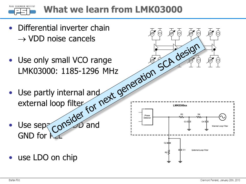 Stefan RittJanuary 28th, 2010Clermont Ferrand, What we learn from LMK03000 Differential inverter chain  VDD noise cancels Use only small VCO range LMK03000: MHz Use partly internal and external loop filter Use separate VDD and GND for PLL use LDO on chip Consider for next generation SCA design