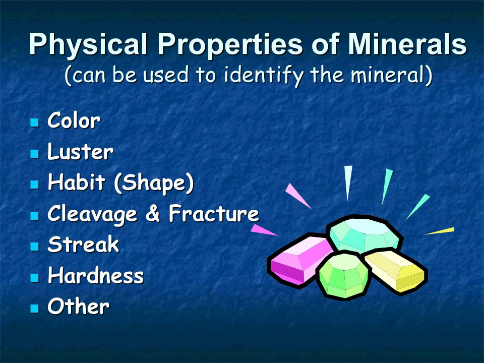Physical Properties of Minerals (can be used to identify the mineral) Color Color Luster Luster Habit (Shape) Habit (Shape) Cleavage & Fracture Cleavage & Fracture Streak Streak Hardness Hardness Other Other