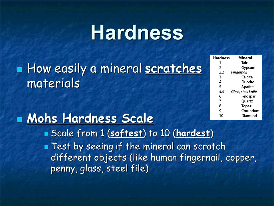 Hardness How easily a mineral scratches materials How easily a mineral scratches materials Mohs Hardness Scale Mohs Hardness Scale Scale from 1 (softest) to 10 (hardest) Scale from 1 (softest) to 10 (hardest) Test by seeing if the mineral can scratch different objects (like human fingernail, copper, penny, glass, steel file) Test by seeing if the mineral can scratch different objects (like human fingernail, copper, penny, glass, steel file)