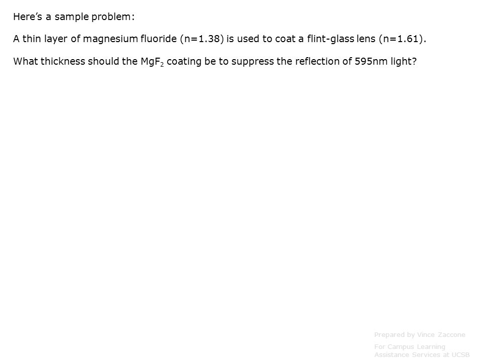 Here's a sample problem: A thin layer of magnesium fluoride (n=1.38) is used to coat a flint-glass lens (n=1.61).