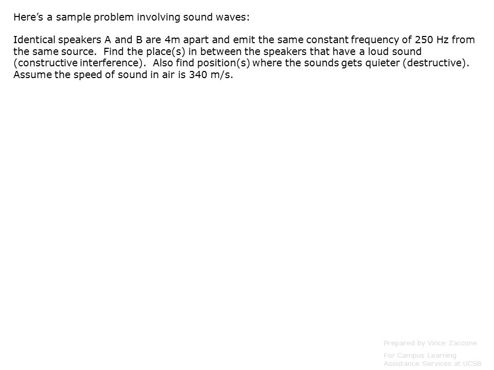 Here's a sample problem involving sound waves: Identical speakers A and B are 4m apart and emit the same constant frequency of 250 Hz from the same source.