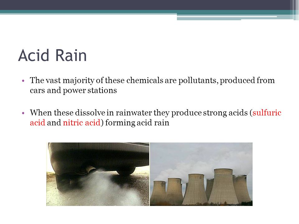 Acid Rain The vast majority of these chemicals are pollutants, produced from cars and power stations When these dissolve in rainwater they produce strong acids (sulfuric acid and nitric acid) forming acid rain