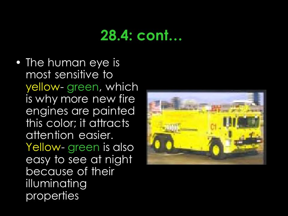 28.4: cont… The human eye is most sensitive to yellow- green, which is why more new fire engines are painted this color; it attracts attention easier.