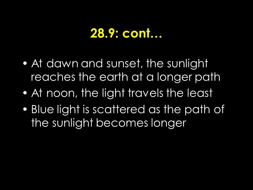 28.9: cont… At dawn and sunset, the sunlight reaches the earth at a longer path At noon, the light travels the least Blue light is scattered as the path of the sunlight becomes longer