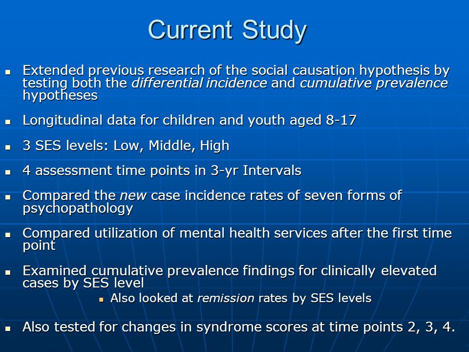 Current Study Extended previous research of the social causation hypothesis by testing both the differential incidence and cumulative prevalence hypotheses Extended previous research of the social causation hypothesis by testing both the differential incidence and cumulative prevalence hypotheses Longitudinal data for children and youth aged 8-17 Longitudinal data for children and youth aged SES levels: Low, Middle, High 3 SES levels: Low, Middle, High 4 assessment time points in 3-yr Intervals 4 assessment time points in 3-yr Intervals Compared the new case incidence rates of seven forms of psychopathology Compared the new case incidence rates of seven forms of psychopathology Compared utilization of mental health services after the first time point Compared utilization of mental health services after the first time point Examined cumulative prevalence findings for clinically elevated cases by SES level Examined cumulative prevalence findings for clinically elevated cases by SES level Also looked at remission rates by SES levels Also looked at remission rates by SES levels Also tested for changes in syndrome scores at time points 2, 3, 4.