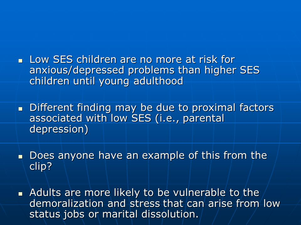 Low SES children are no more at risk for anxious/depressed problems than higher SES children until young adulthood Low SES children are no more at risk for anxious/depressed problems than higher SES children until young adulthood Different finding may be due to proximal factors associated with low SES (i.e., parental depression) Different finding may be due to proximal factors associated with low SES (i.e., parental depression) Does anyone have an example of this from the clip.