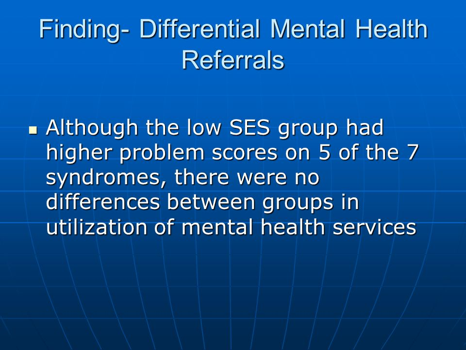 Finding- Differential Mental Health Referrals Although the low SES group had higher problem scores on 5 of the 7 syndromes, there were no differences between groups in utilization of mental health services Although the low SES group had higher problem scores on 5 of the 7 syndromes, there were no differences between groups in utilization of mental health services