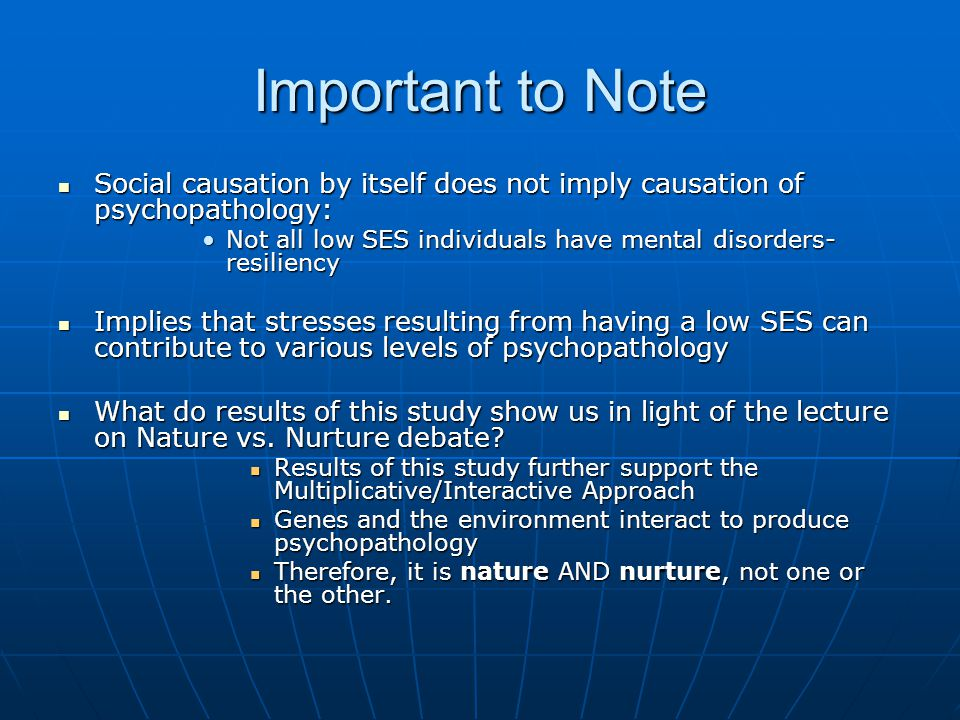 Important to Note Social causation by itself does not imply causation of psychopathology: Social causation by itself does not imply causation of psychopathology: Not all low SES individuals have mental disorders- resiliencyNot all low SES individuals have mental disorders- resiliency Implies that stresses resulting from having a low SES can contribute to various levels of psychopathology Implies that stresses resulting from having a low SES can contribute to various levels of psychopathology What do results of this study show us in light of the lecture on Nature vs.