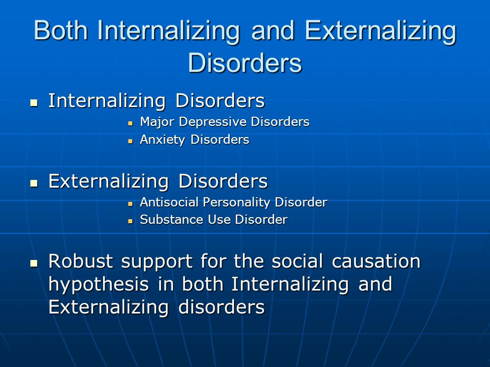Both Internalizing and Externalizing Disorders Internalizing Disorders Internalizing Disorders Major Depressive Disorders Major Depressive Disorders Anxiety Disorders Anxiety Disorders Externalizing Disorders Externalizing Disorders Antisocial Personality Disorder Antisocial Personality Disorder Substance Use Disorder Substance Use Disorder Robust support for the social causation hypothesis in both Internalizing and Externalizing disorders Robust support for the social causation hypothesis in both Internalizing and Externalizing disorders