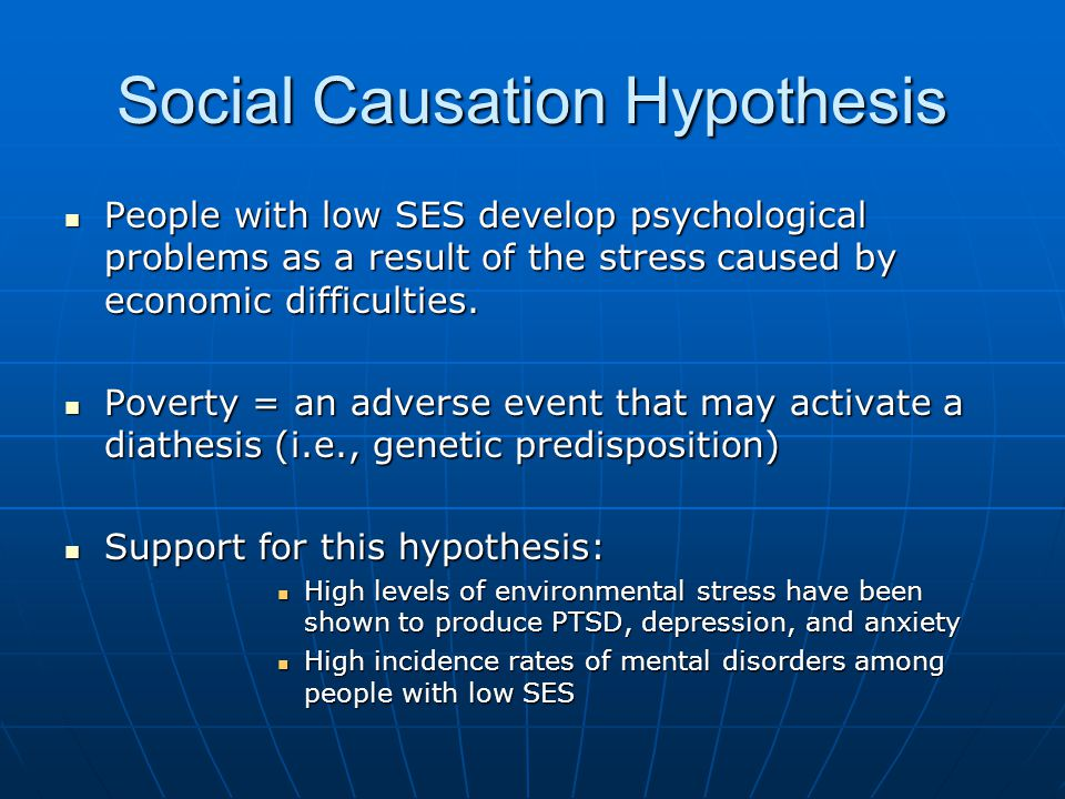 Social Causation Hypothesis People with low SES develop psychological problems as a result of the stress caused by economic difficulties.