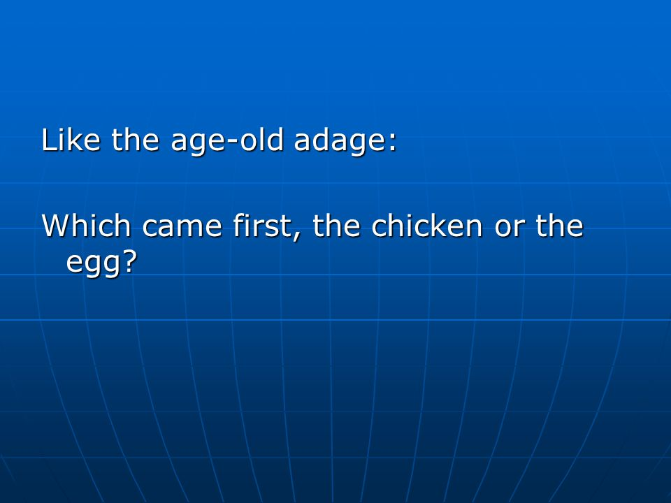 Like the age-old adage: Which came first, the chicken or the egg