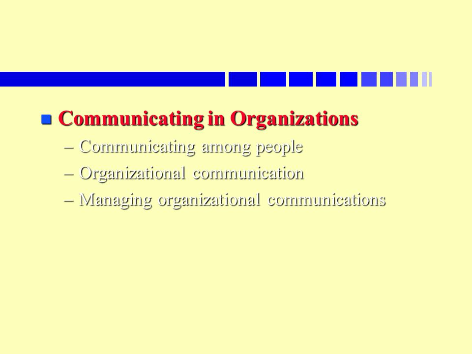 n Communicating in Organizations –Communicating among people –Organizational communication –Managing organizational communications