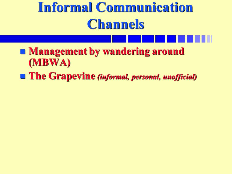 Informal Communication Channels n Management by wandering around (MBWA) n The Grapevine (informal, personal, unofficial)