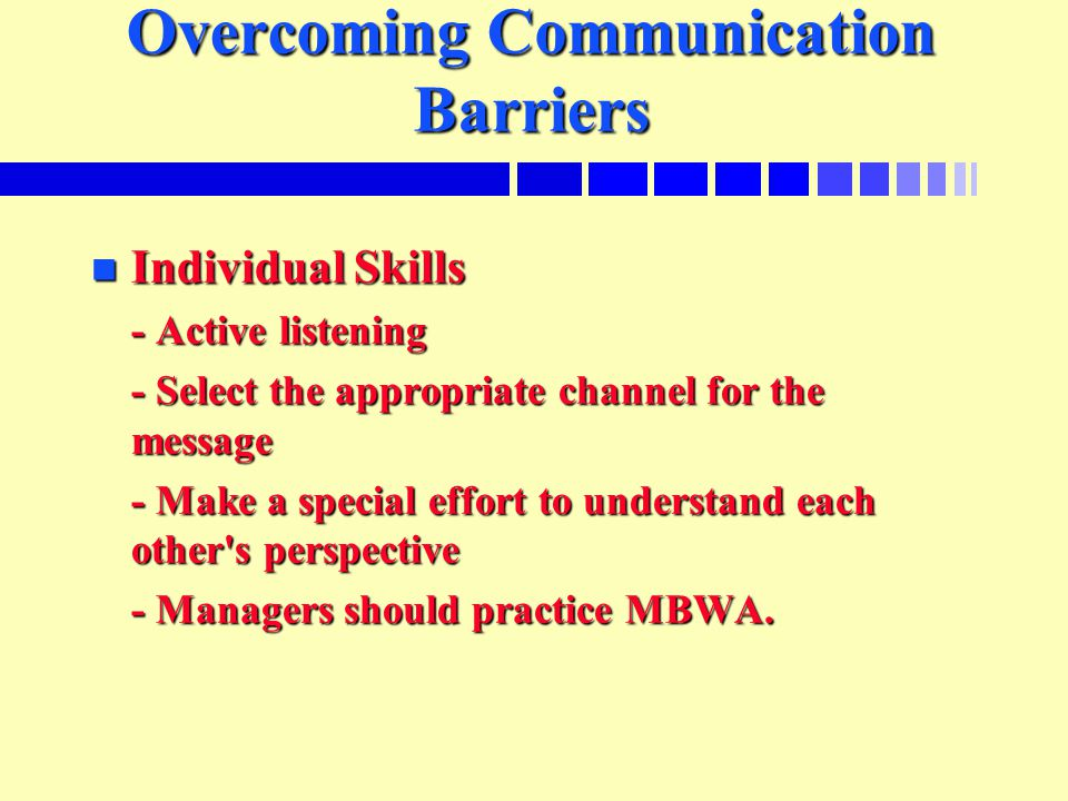 Overcoming Communication Barriers n Individual Skills - Active listening - Select the appropriate channel for the message - Make a special effort to understand each other s perspective - Managers should practice MBWA.